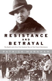 Resistance and Betrayal  The Death and Life of the Greatest Hero of the  French Resistance