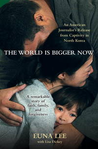 The World Is Bigger Now  An American Journalist's Release from Captivity  in North Korea . . . A Remarkable Story of Faith, Family, and Forgiveness