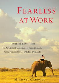 FEARLESS AT WORK: Timeless Teachings For Awakening Confidence, Resilience & Creativity In The Face Of Lifes Demands