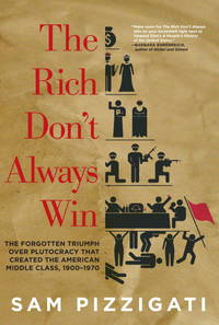 The Rich Don\'t Always Win: The Forgotten Triumph over Plutocracy that Created the American Middle Class, 1900-1970