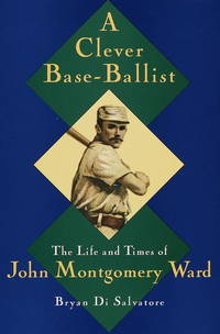 A Clever Base-Ballist: The Life and Times of John Montgomery Ward.