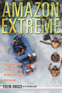 Amazon Extreme  Three Ordinary Guys, One Rubber Raft and the Most  Dangerous River on Earth