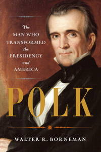 Polk : The Man Who Transformed the Presidency and America