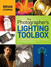 The Photographer's Lighting Toolbox  A Complete Guide to Gear and  Techniques for Professional Results