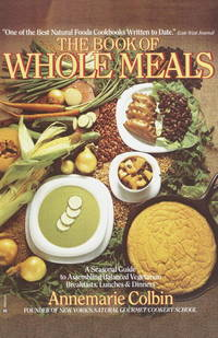 The Book of Whole Meals  A Seasonal Guide to Assembling Balanced  Vegetarian Breakfasts, Lunches and Dinners