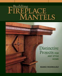 Building Fireplace Mantels: Distinctive Projects for Any Style of Home