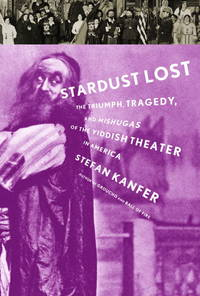 Stardust Lost: The Triumph, Tragedy, and Mishugas of the Yiddish Theatre in America