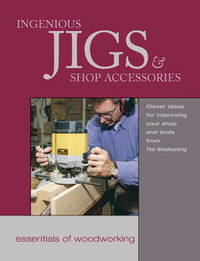 Ingenious Jigs & Shop Accessories:   Clever Ideas for Improving Your Shop  and Tools from Fine Woodworking
